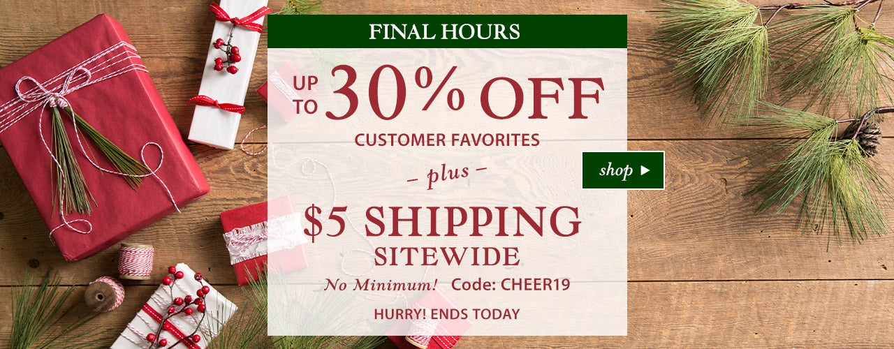 Final Hours! Up to 30% Off Customer Favorites plus $5 Shipping Sitewide - No Minimum! Code: CHEER19. Hurry ends today 11/17/19! Shop