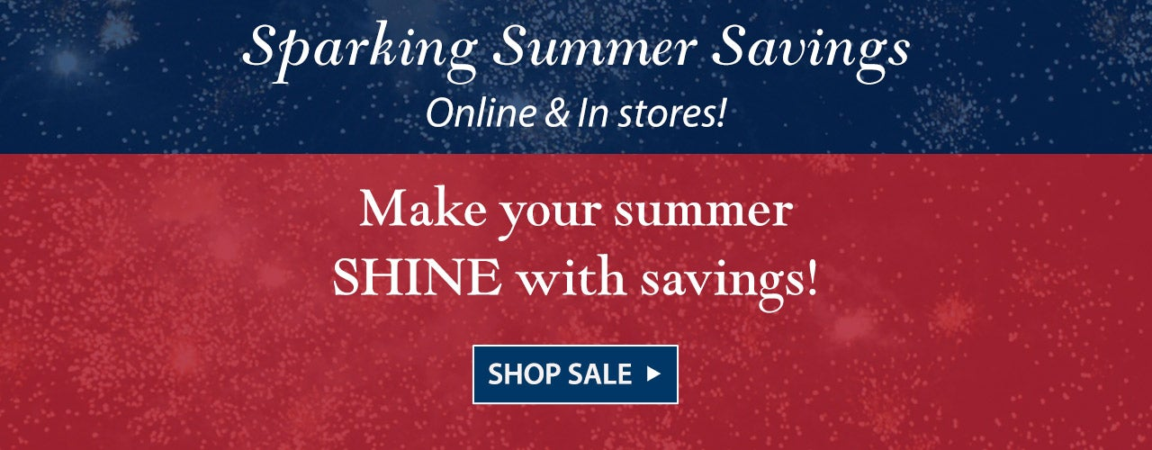 Sparkling Summer Savings - Online and in stores! Make your summer shine with savings. Shop the sale.