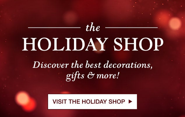 the HOLIDAY SHOP Discover the best decrations, gifts & more! VISIT THE HOLIDAY SHOP
