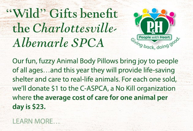 Go Wild With Gifts That Benefit The Charlottesville-Albemarle SPCA! Our fun, fuzzy Animal Body Pillows bring joy to people of all ages…and this year they will provide life-saving shelter and care to real-life animals. For each one sold, we'll donate $1 to the C-ASPCA, a No Kill organization where the average cost of care for one animal per day is $23. Learn more.