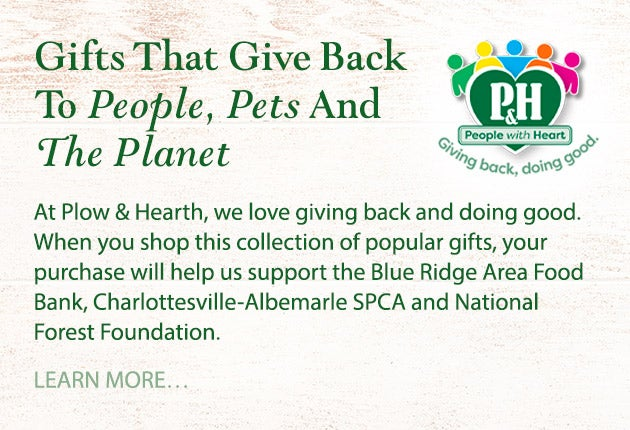 Gifts That Give Back To People, Pets And The Planet! At Plow & Hearth, we love giving back and doing good. When you shop this collection of popular gifts, your purchase will help us support the Blue Ridge Area Food Bank, Charlottesville-Albemarle SPCA and National Forest Foundation. Learn more.