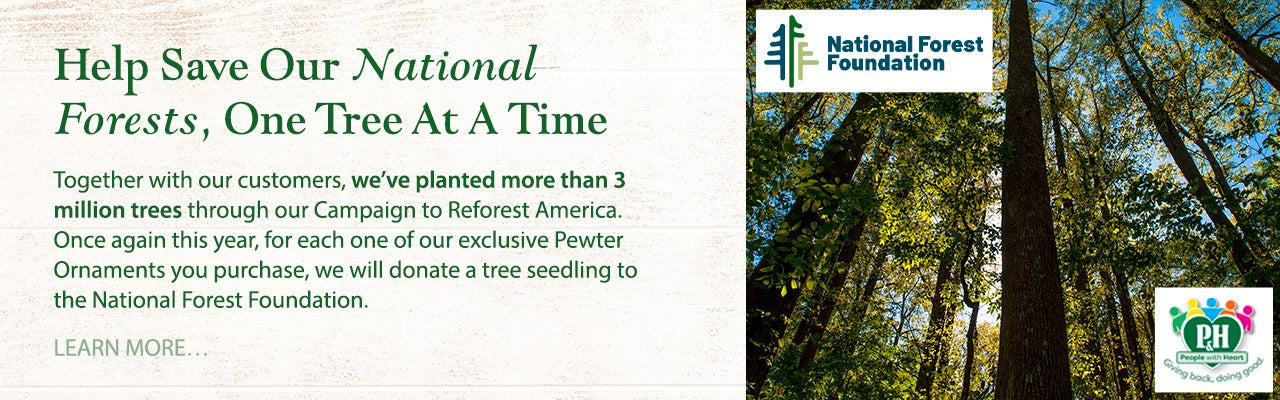 Help Save Our National Forests, One Tree At A Time! Together with our customers, we've planted more than 3 million trees through our Campaign to Reforest America. Once again this year, for each one of our exclusive Pewter Ornaments you purchase, we will donate a tree seedling to the National Forest Foundation. Learn more.