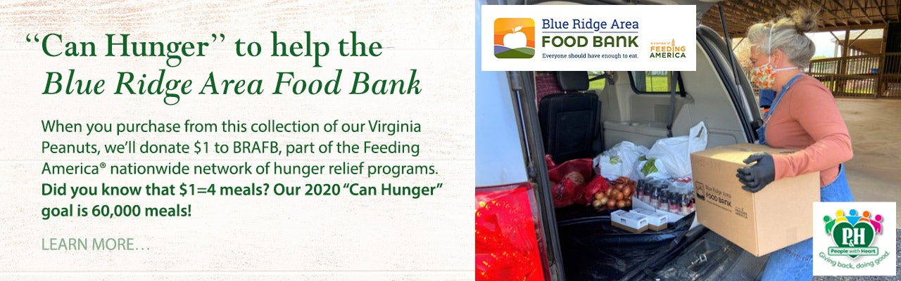 """Can Hunger"" Hunger With Gifts That Benefit The Blue Ridge Area Food Bank! When you purchase from this collection of our Virginia Peanuts, we'll donate $1 to BRAFB, part of the Feeding America nationwide network of hunger relief programs. Did you know that $1=4 meals? Our 2020 ""Can Hunger"" goal is 60,000 meals! Learn more."