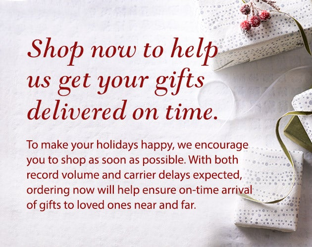Shop now to help us get your gifts delivered on time. To make your holidays happy, we encourage you to shop as soon as possible this year. With both record volume and carrier delays expected, ordering now will help ensure on-time arrival of gifts to loved ones near and far.