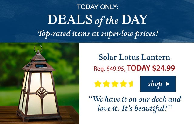 """TODAY ONLY:  DEALS OF THE DAY  Top-rated items at super-low prices!  Solar Lotus Lantern Reg. $49.95 TODAY: $24.99 (50% OFF!) 4.3 stars """"We have it on our deck and love it. It's beautiful!"""" Buy Now>"""