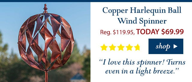 """Copper Ball Wind Spinner Reg. $119.95 TODAY: $69.99 (42% OFF!) 4.9 stars """"I love this spinner! Turns even in a light breeze."""" Buy Now>"""