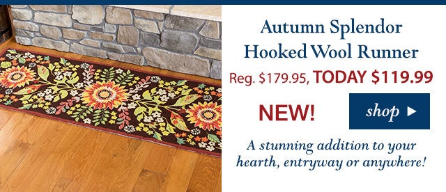 Autumn Splendor Hooked Wool Runner Reg. $179.95 TODAY: $119.99 (33% OFF!) 4.3 stars A stunning addition to your hearth, entryway or anywhere! Buy Now>